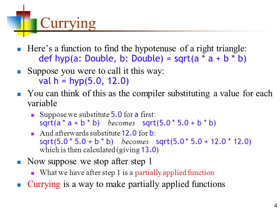 4 Currying Here's a function to find the hypotenuse of a right triangle: def hyp(a: Double, b: Double) = sqrt(a * a + b * b) Suppose you were to call it this way: val h = hyp(5.0, 12.0) You can think of this as the compiler substituting a value for each variable Suppose we substitute 5.0 for a first: sqrt(a * a + b * b) becomes sqrt(5.0 * 5.0 + b * b) And afterwards substitute 12.0 for b : sqrt(5.0 * 5.0 + b * b) becomes sqrt(5.0 * 5.0 + 12.0 * 12.0) which is then calculated (giving 13.0 ) Now suppose we stop after step 1 What we have after step 1 is a partially applied function Currying is a way to make partially applied functions