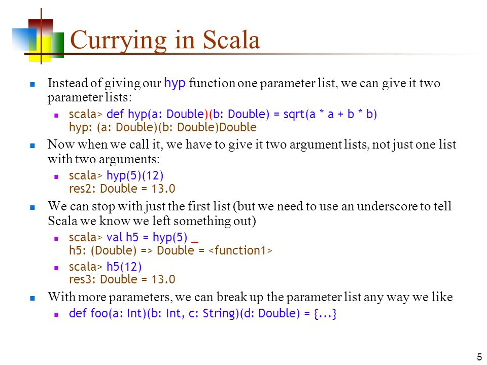 5 Currying in Scala Instead of giving our hyp function one parameter list, we can give it two parameter lists: scala> def hyp(a: Double)(b: Double) = sqrt(a * a + b * b) hyp: (a: Double)(b: Double)Double Now when we call it, we have to give it two argument lists, not just one list with two arguments: scala> hyp(5)(12) res2: Double = 13.0 We can stop with just the first list (but we need to use an underscore to tell Scala we know we left something out) scala> val h5 = hyp(5) _ h5: (Double) => Double = scala> h5(12) res3: Double = 13.0 With more parameters, we can break up the parameter list any way we like def foo(a: Int)(b: Int, c: String)(d: Double) = {...}