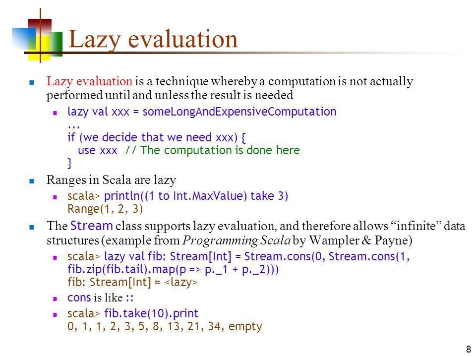 8 Lazy evaluation Lazy evaluation is a technique whereby a computation is not actually performed until and unless the result is needed lazy val xxx =