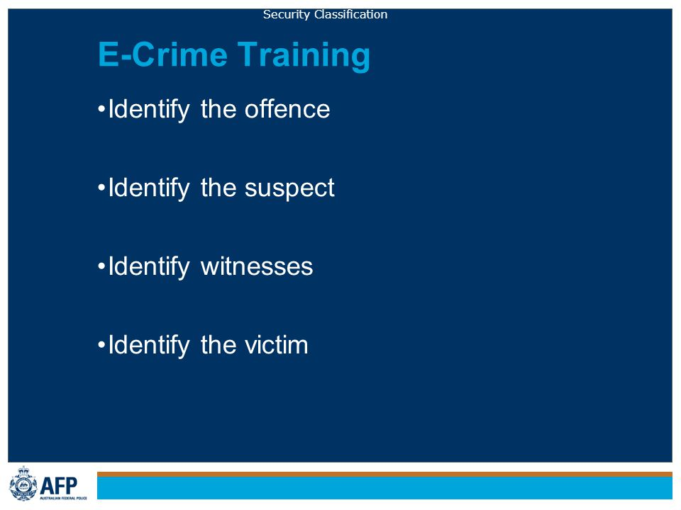 Security Classification E-Crime Training Identify the offence Identify the suspect Identify witnesses Identify the victim