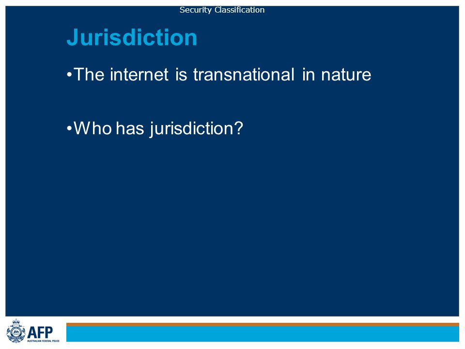 Security Classification Jurisdiction The internet is transnational in nature Who has jurisdiction?