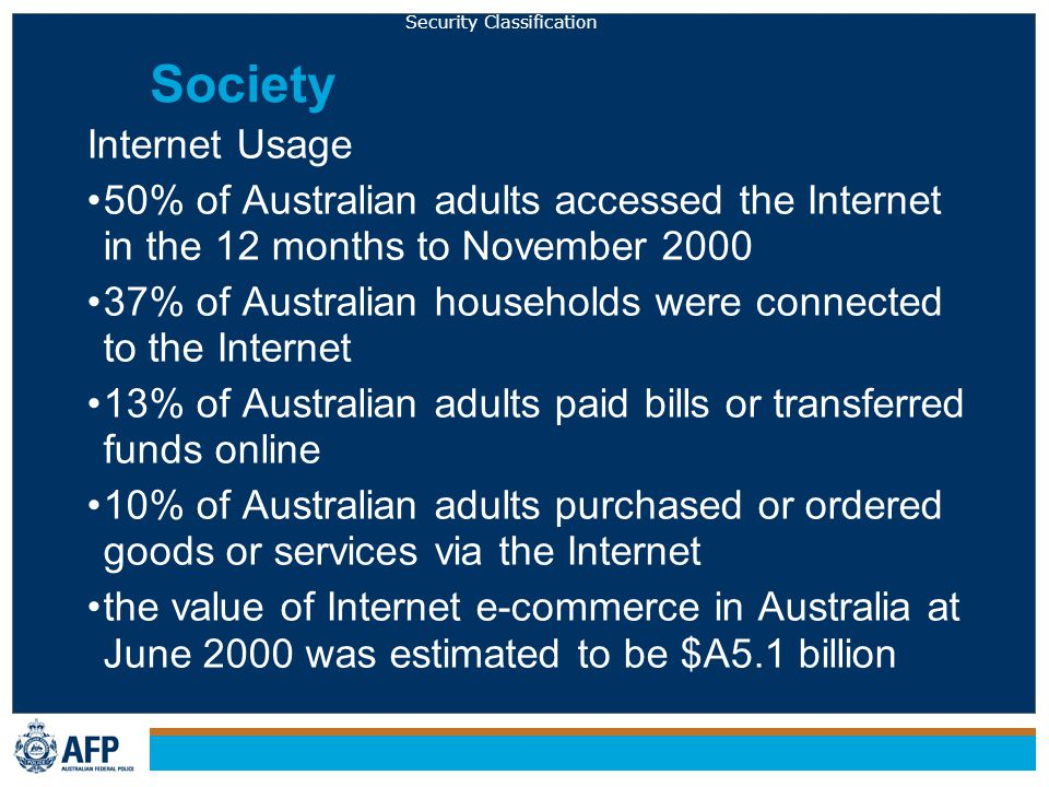 Security Classification Society Internet Usage 50% of Australian adults accessed the Internet in the 12 months to November 2000 37% of Australian households were connected to the Internet 13% of Australian adults paid bills or transferred funds online 10% of Australian adults purchased or ordered goods or services via the Internet the value of Internet e-commerce in Australia at June 2000 was estimated to be $A5.1 billion