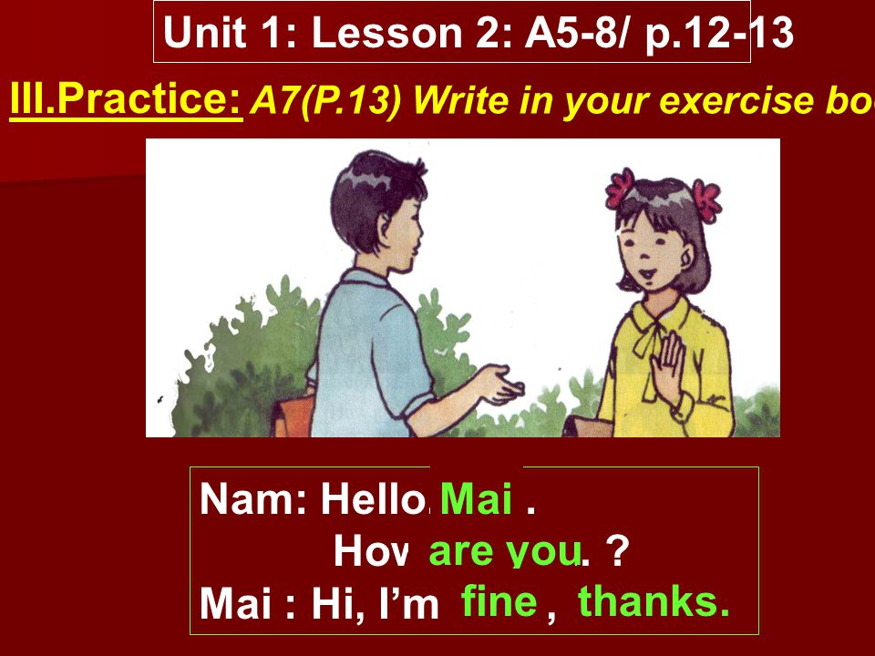 Unit 1: Lesson 2: A5-8/ p.12-13 III.Practice: A7(P.13) Write in your exercise book.