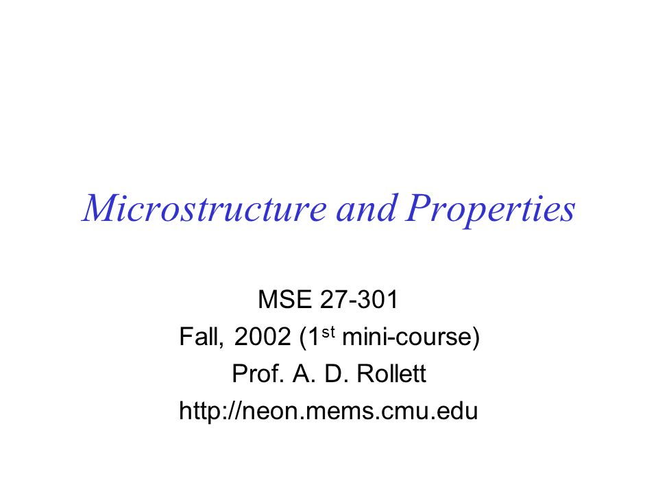 Microstructure and Properties MSE 27-301 Fall, 2002 (1 st mini-course) Prof.