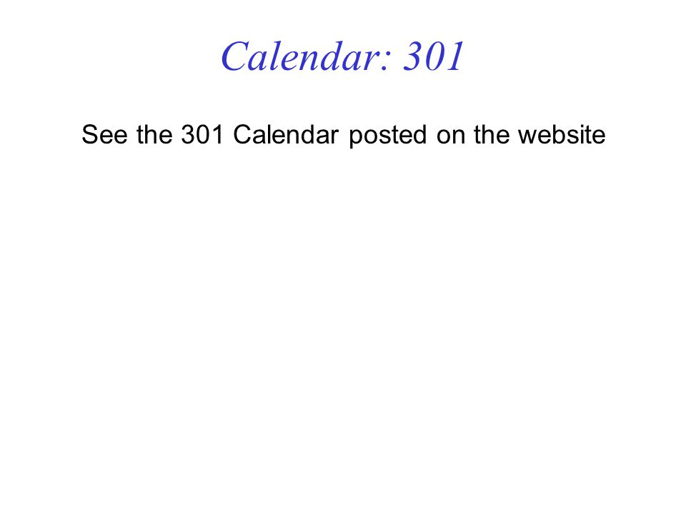 Calendar: 301 See the 301 Calendar posted on the website