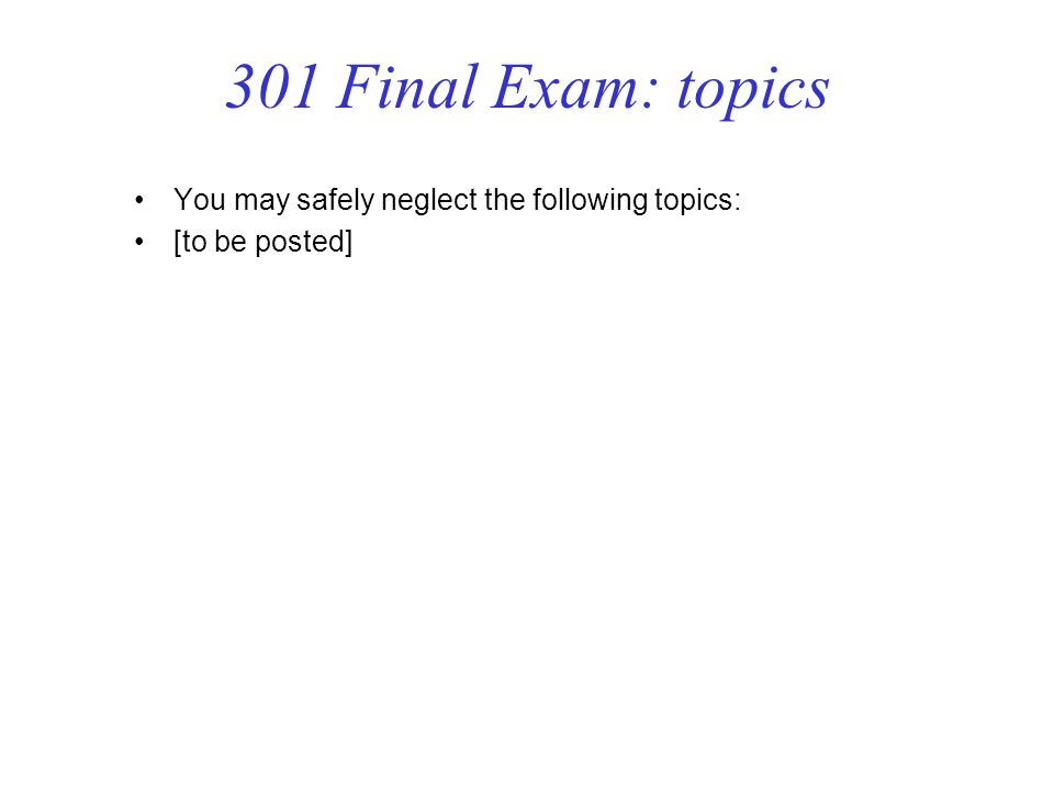 301 Final Exam: topics You may safely neglect the following topics: [to be posted]