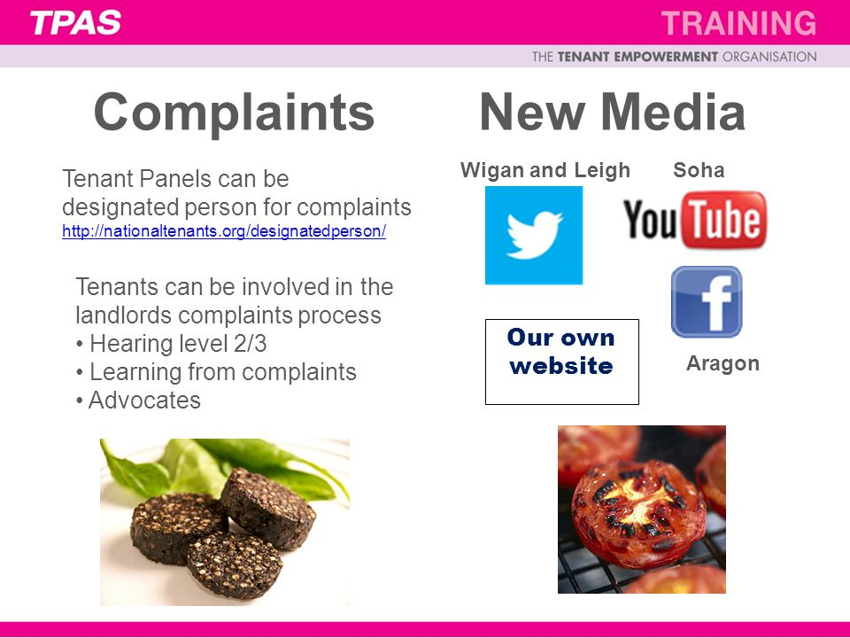 ComplaintsNew Media Our own website Tenant Panels can be designated person for complaints http://nationaltenants.org/designatedperson/ Tenants can be involved in the landlords complaints process Hearing level 2/3 Learning from complaints Advocates Aragon SohaWigan and Leigh