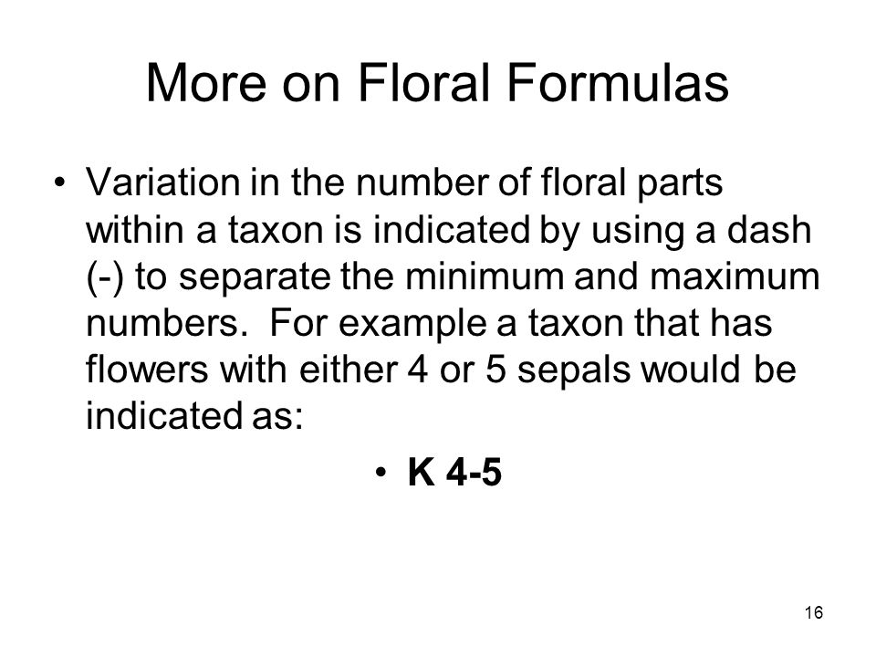 16 More on Floral Formulas Variation in the number of floral parts within a taxon is indicated by using a dash (-) to separate the minimum and maximum numbers.