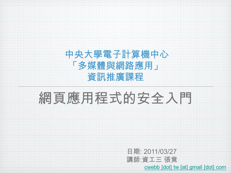 中央大學電子計算機中心 「多媒體與網路應用」 資訊推廣課程 網頁應用程式的安全入門 日期 : 2011/03/27 講師 : 資工三 張竟 cwebb [dot] tw [at] gmail [dot] com