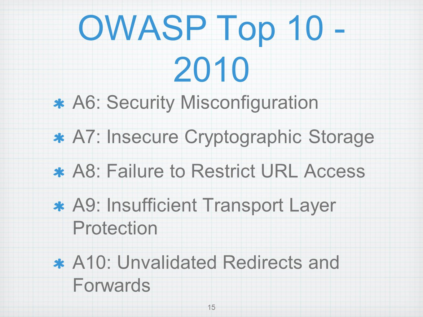 OWASP Top 10 - 2010 A6: Security Misconfiguration A7: Insecure Cryptographic Storage A8: Failure to Restrict URL Access A9: Insufficient Transport Layer Protection A10: Unvalidated Redirects and Forwards 15