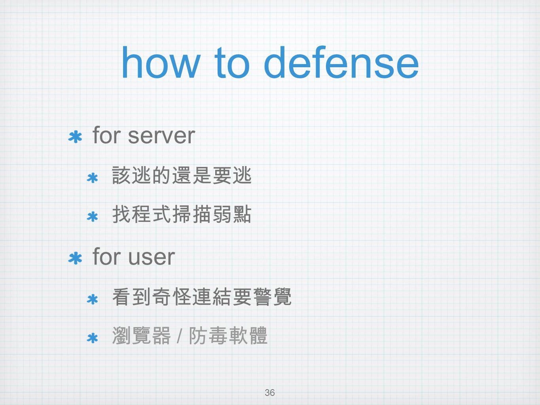 how to defense for server 該逃的還是要逃 找程式掃描弱點 for user 看到奇怪連結要警覺 瀏覽器 / 防毒軟體 36