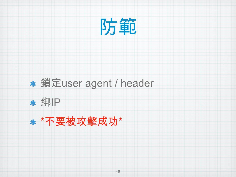 防範 鎖定 user agent / header 綁 IP * 不要被攻擊成功 * 48