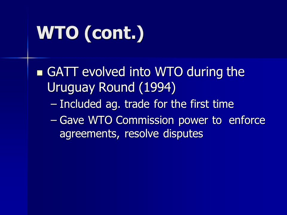 WTO (cont.) GATT evolved into WTO during the Uruguay Round (1994) GATT evolved into WTO during the Uruguay Round (1994) –Included ag.