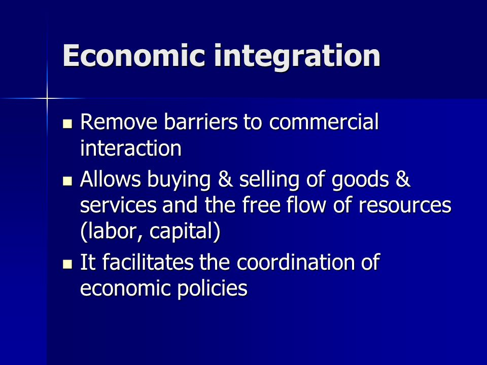 Economic integration Remove barriers to commercial interaction Remove barriers to commercial interaction Allows buying & selling of goods & services and the free flow of resources (labor, capital) Allows buying & selling of goods & services and the free flow of resources (labor, capital) It facilitates the coordination of economic policies It facilitates the coordination of economic policies