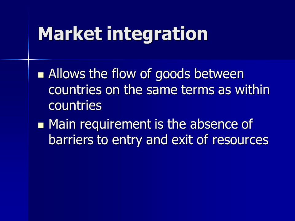 Market integration Allows the flow of goods between countries on the same terms as within countries Allows the flow of goods between countries on the same terms as within countries Main requirement is the absence of barriers to entry and exit of resources Main requirement is the absence of barriers to entry and exit of resources