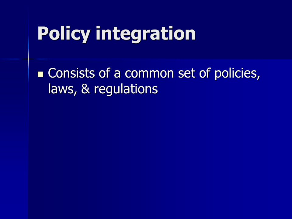 Policy integration Consists of a common set of policies, laws, & regulations Consists of a common set of policies, laws, & regulations