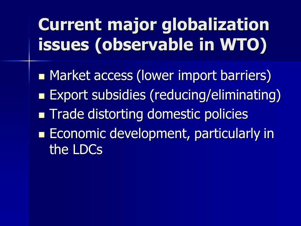 Current major globalization issues (observable in WTO) Market access (lower import barriers) Market access (lower import barriers) Export subsidies (reducing/eliminating) Export subsidies (reducing/eliminating) Trade distorting domestic policies Trade distorting domestic policies Economic development, particularly in the LDCs Economic development, particularly in the LDCs