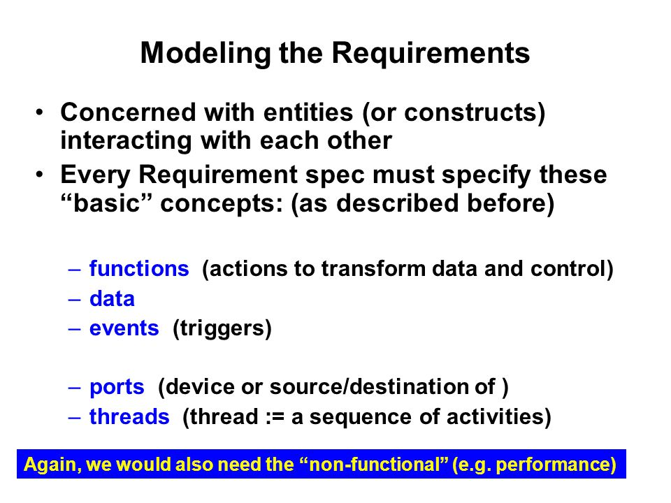 Modeling the Requirements Concerned with entities (or constructs) interacting with each other Every Requirement spec must specify these basic concepts: (as described before) –functions (actions to transform data and control) –data –events (triggers) –ports (device or source/destination of ) –threads (thread := a sequence of activities) Again, we would also need the non-functional (e.g.
