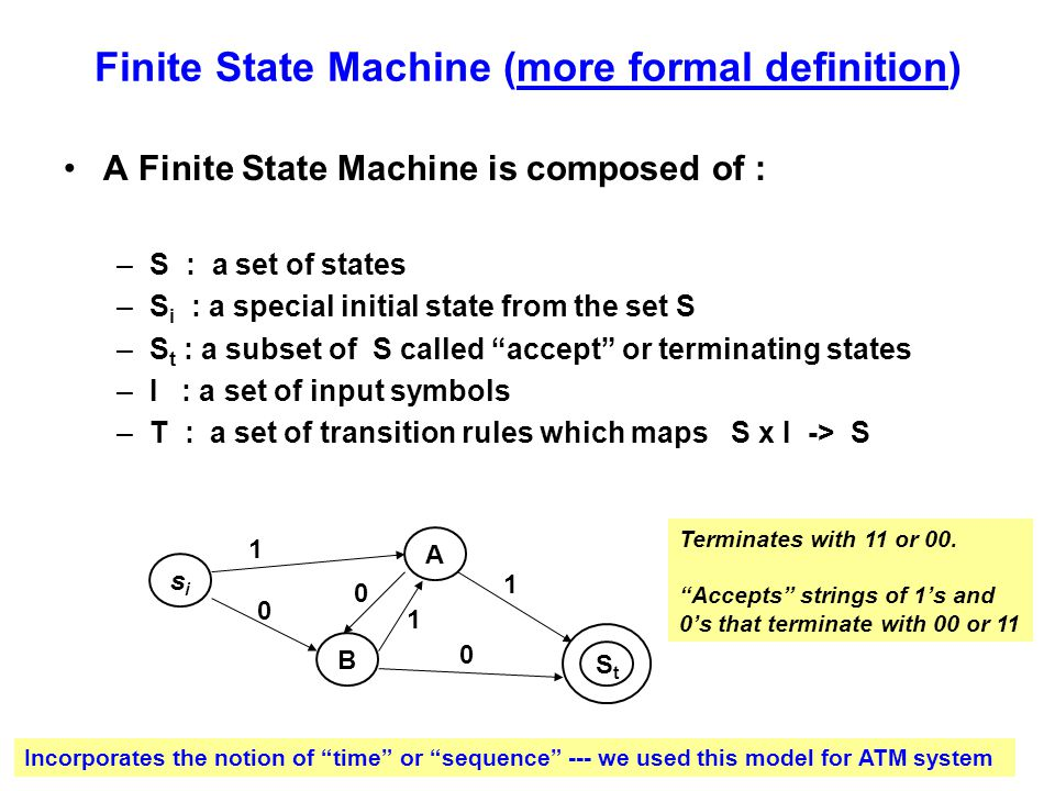 Finite State Machine (more formal definition) A Finite State Machine is composed of : –S : a set of states –S i : a special initial state from the set S –S t : a subset of S called accept or terminating states –I : a set of input symbols –T : a set of transition rules which maps S x I -> S sisi B A 1 1 0 0 0 1 StSt Terminates with 11 or 00.