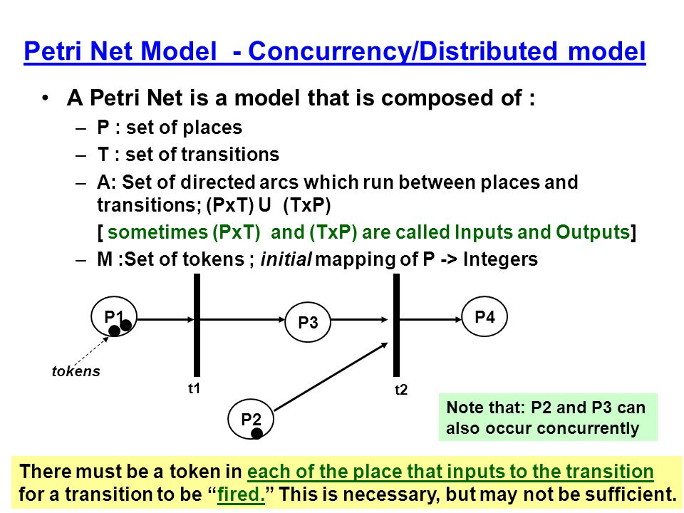 Petri Net Model - Concurrency/Distributed model A Petri Net is a model that is composed of : –P : set of places –T : set of transitions –A: Set of directed arcs which run between places and transitions; (PxT) U (TxP) [ sometimes (PxT) and (TxP) are called Inputs and Outputs] –M :Set of tokens ; initial mapping of P -> Integers P1 P2 P3 P4 There must be a token in each of the place that inputs to the transition for a transition to be fired. This is necessary, but may not be sufficient.