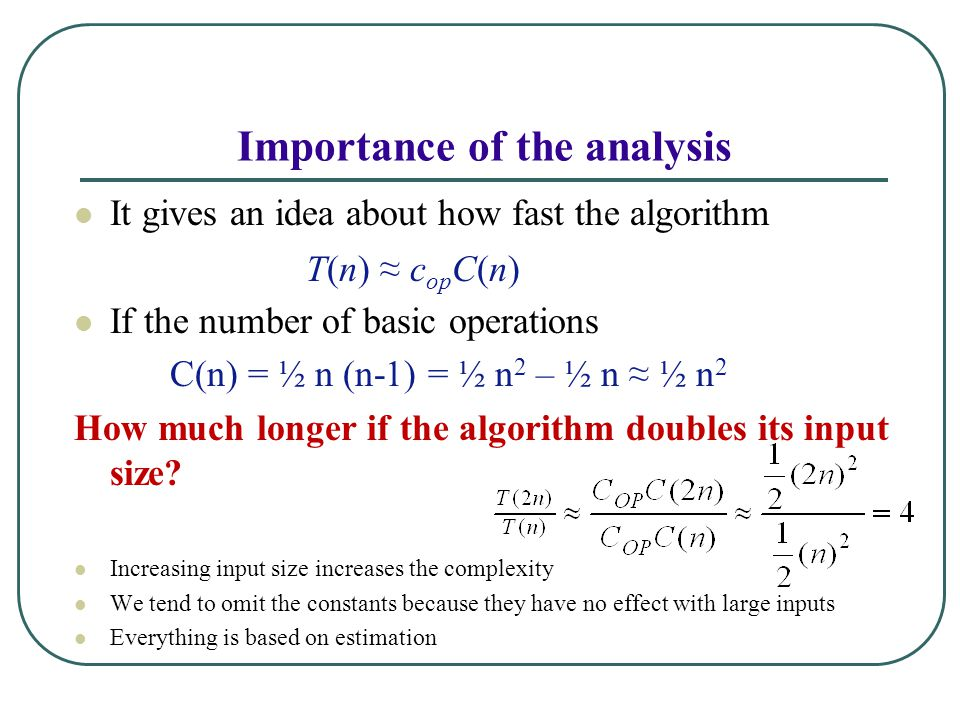 Importance of the analysis It gives an idea about how fast the algorithm If the number of basic operations C(n) = ½ n (n-1) = ½ n 2 – ½ n ≈ ½ n 2 How much longer if the algorithm doubles its input size.