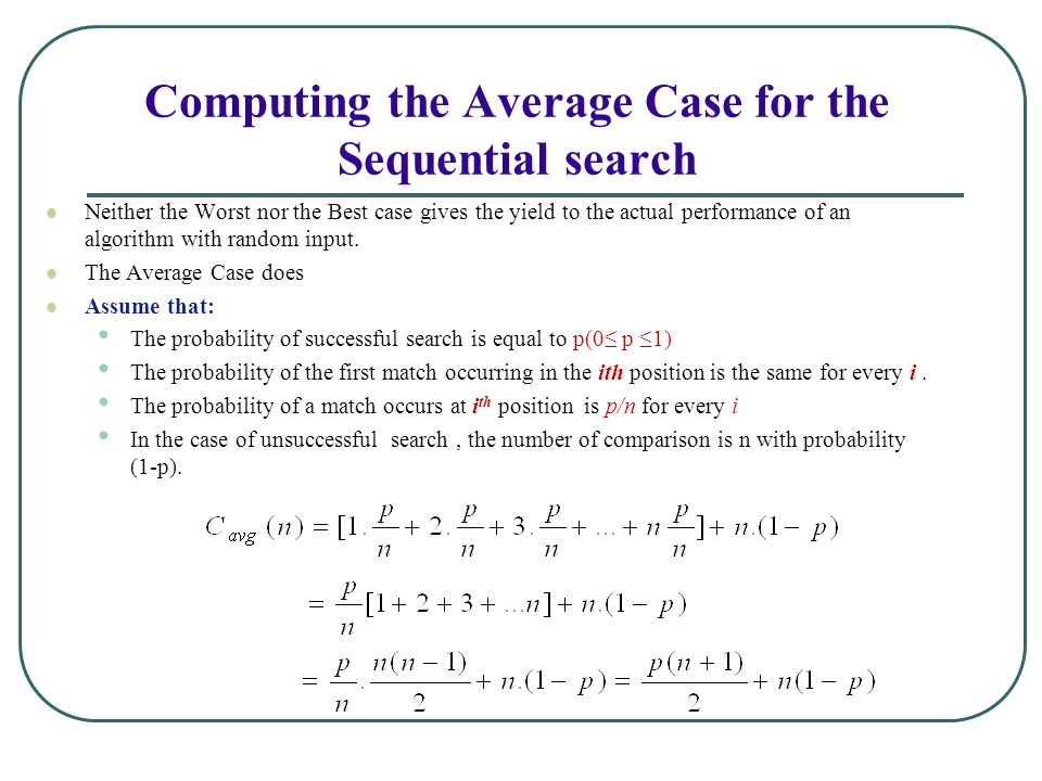 Computing the Average Case for the Sequential search Neither the Worst nor the Best case gives the yield to the actual performance of an algorithm with random input.