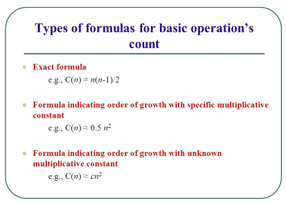 Types of formulas for basic operation's count Exact formula e.g., C(n) = n(n-1)/2 Formula indicating order of growth with specific multiplicative constant e.g., C(n) ≈ 0.5 n 2 Formula indicating order of growth with unknown multiplicative constant e.g., C(n) ≈ cn 2