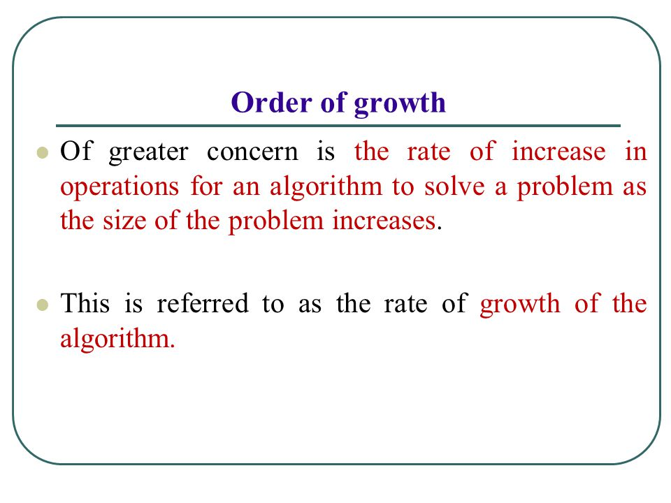 Of greater concern is the rate of increase in operations for an algorithm to solve a problem as the size of the problem increases.