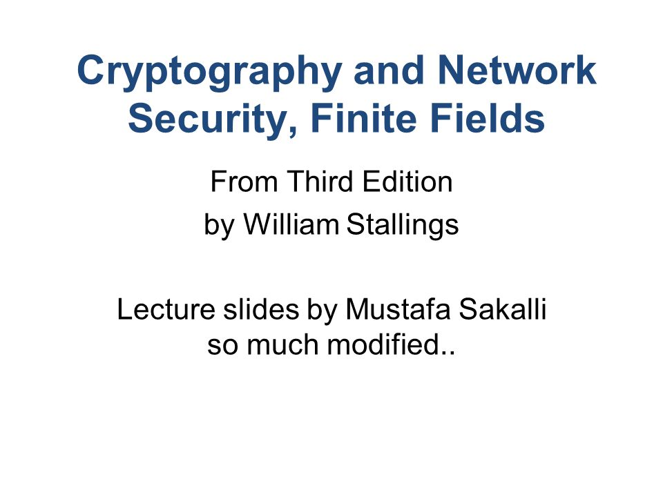 Cryptography and Network Security, Finite Fields From Third Edition by William Stallings Lecture slides by Mustafa Sakalli so much modified..