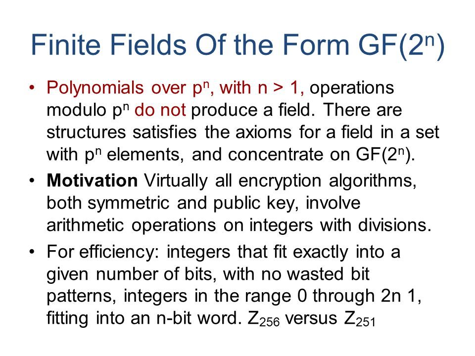 Finite Fields Of the Form GF(2 n ) Polynomials over p n, with n > 1, operations modulo p n do not produce a field.