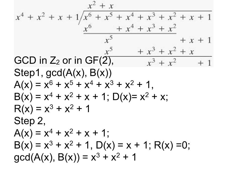 GCD in Z 2 or in GF(2), Step1, gcd(A(x), B(x)) A(x) = x 6 + x 5 + x 4 + x 3 + x 2 + 1, B(x) = x 4 + x 2 + x + 1; D(x)= x 2 + x; R(x) = x 3 + x 2 + 1 Step 2, A(x) = x 4 + x 2 + x + 1; B(x) = x 3 + x 2 + 1, D(x) = x + 1; R(x) =0; gcd(A(x), B(x)) = x 3 + x 2 + 1