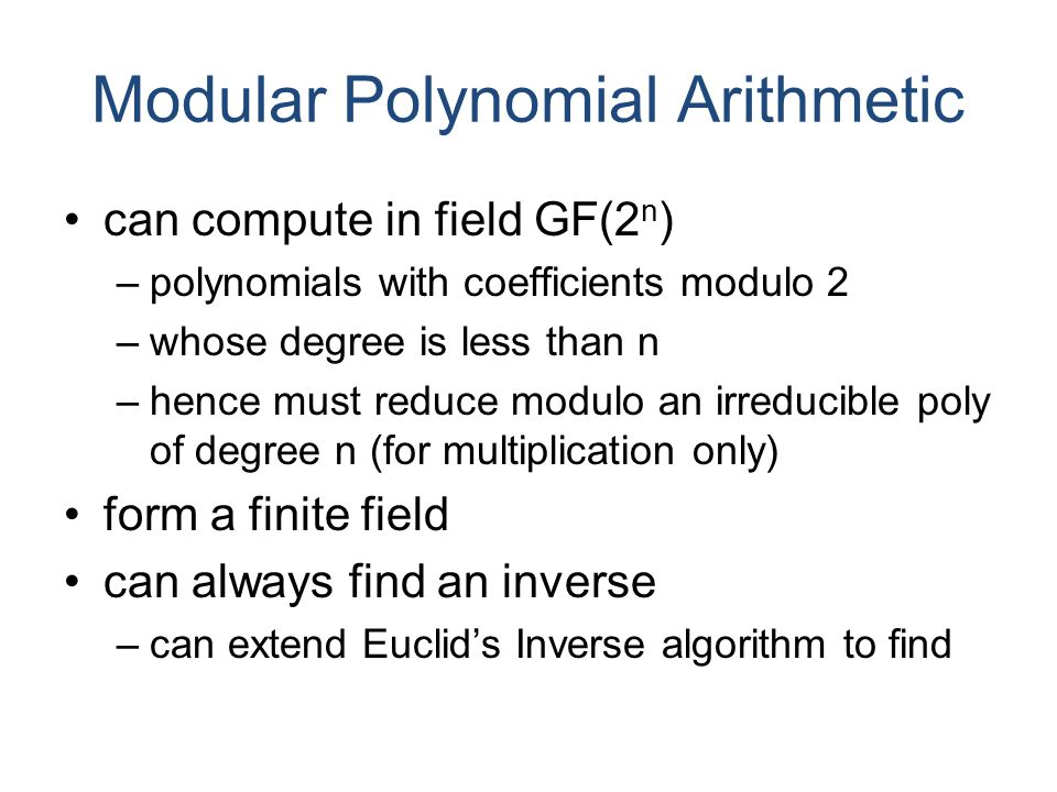 Modular Polynomial Arithmetic can compute in field GF(2 n ) –polynomials with coefficients modulo 2 –whose degree is less than n –hence must reduce modulo an irreducible poly of degree n (for multiplication only) form a finite field can always find an inverse –can extend Euclid's Inverse algorithm to find