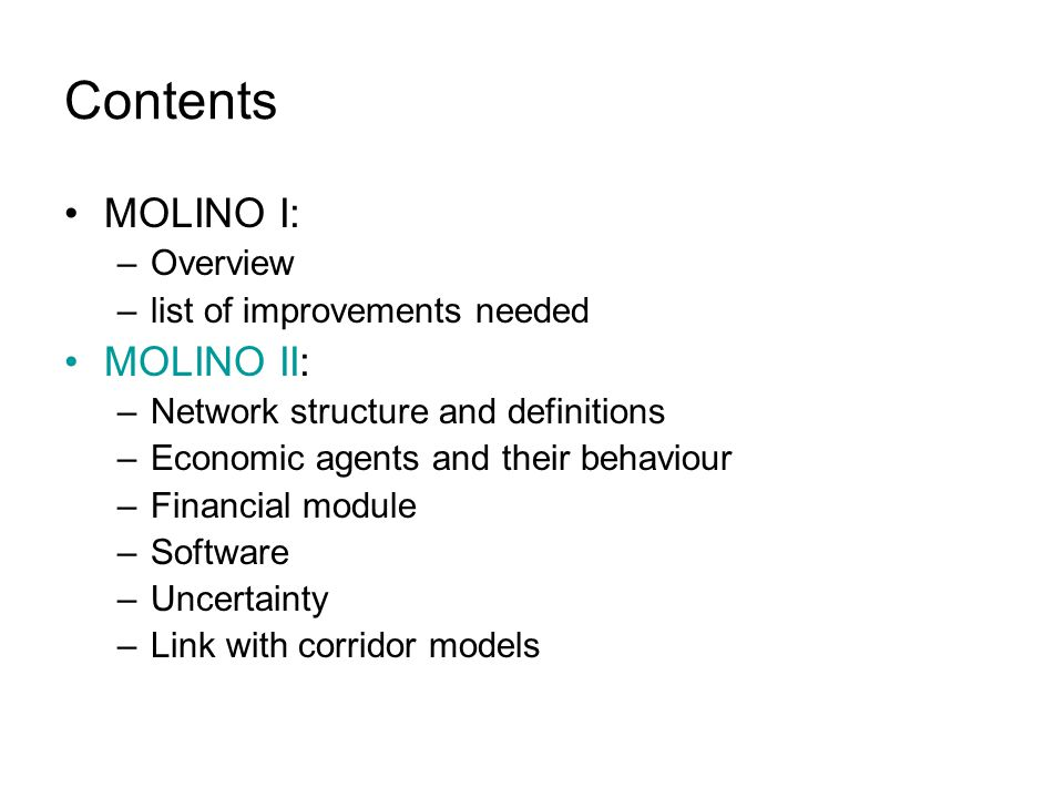 Contents MOLINO I: –Overview –list of improvements needed MOLINO II: –Network structure and definitions –Economic agents and their behaviour –Financial module –Software –Uncertainty –Link with corridor models