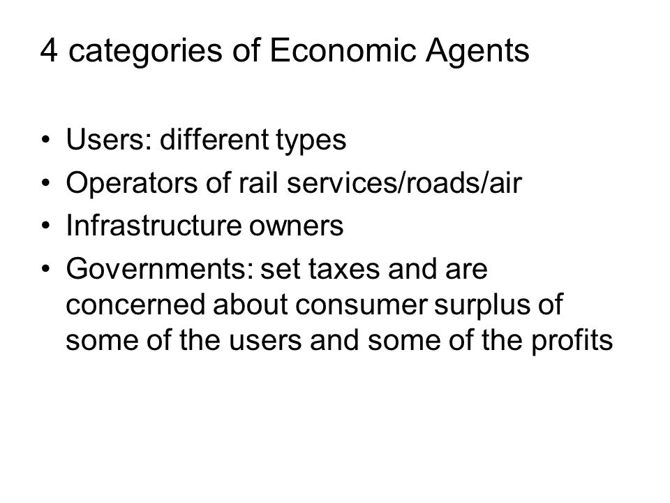 Users: different types Operators of rail services/roads/air Infrastructure owners Governments: set taxes and are concerned about consumer surplus of some of the users and some of the profits 4 categories of Economic Agents
