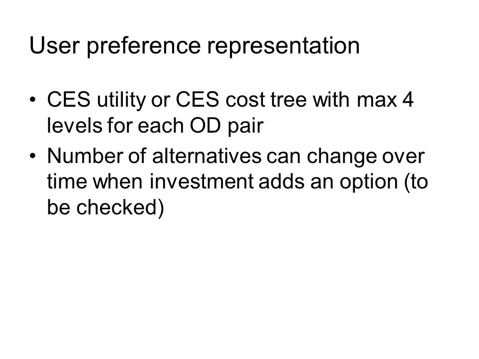 User preference representation CES utility or CES cost tree with max 4 levels for each OD pair Number of alternatives can change over time when investment adds an option (to be checked)
