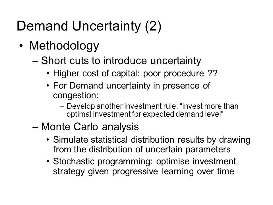 Demand Uncertainty (2) Methodology –Short cuts to introduce uncertainty Higher cost of capital: poor procedure .