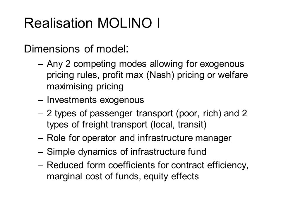 Realisation MOLINO I Dimensions of model : –Any 2 competing modes allowing for exogenous pricing rules, profit max (Nash) pricing or welfare maximising pricing –Investments exogenous –2 types of passenger transport (poor, rich) and 2 types of freight transport (local, transit) –Role for operator and infrastructure manager –Simple dynamics of infrastructure fund –Reduced form coefficients for contract efficiency, marginal cost of funds, equity effects