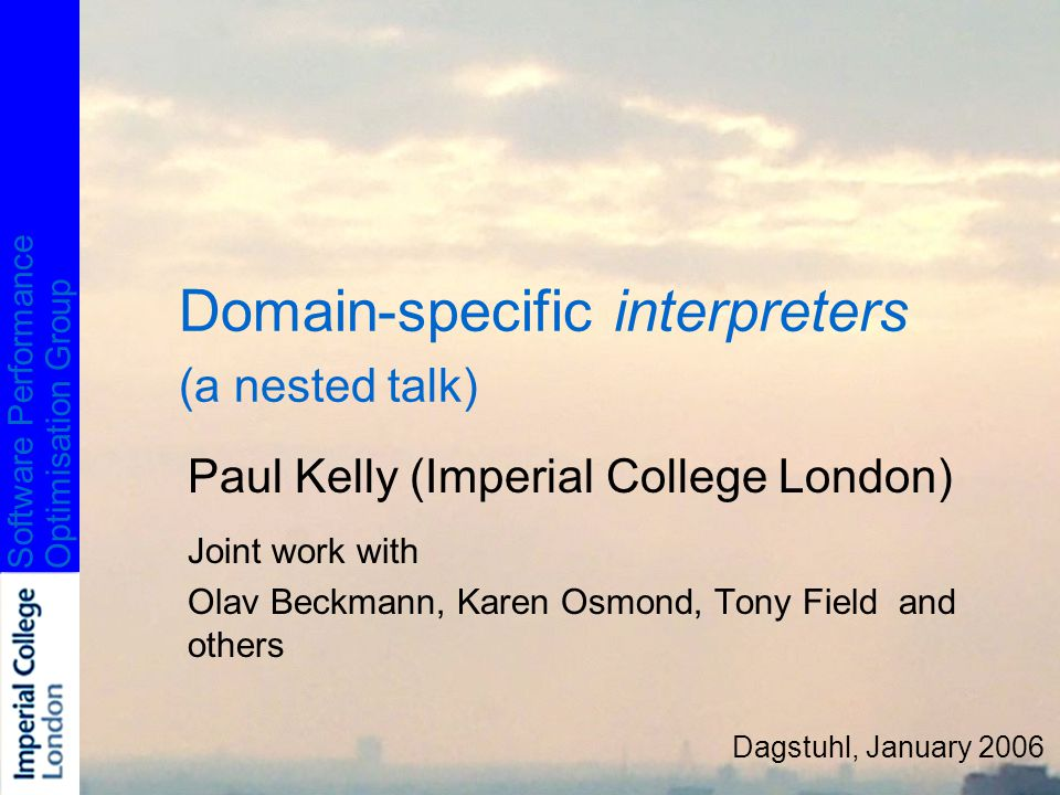 Software PerformanceOptimisation Group Domain-specific interpreters (a nested talk) Paul Kelly (Imperial College London) Joint work with Olav Beckmann, Karen Osmond, Tony Field and others Dagstuhl, January 2006