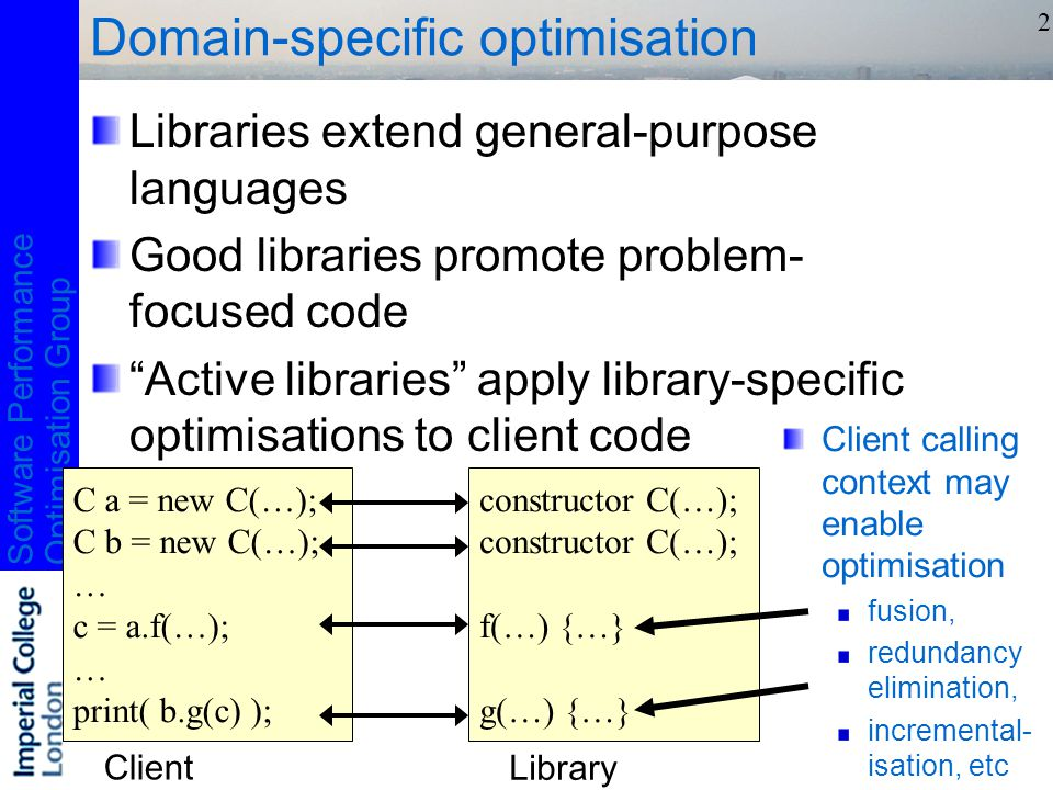 Software PerformanceOptimisation Group 2 Domain-specific optimisation Libraries extend general-purpose languages Good libraries promote problem- focused code Active libraries apply library-specific optimisations to client code C a = new C(…); C b = new C(…); … c = a.f(…); … print( b.g(c) ); constructor C(…); f(…) {…} g(…) {…} Client Library Client calling context may enable optimisation fusion, redundancy elimination, incremental- isation, etc
