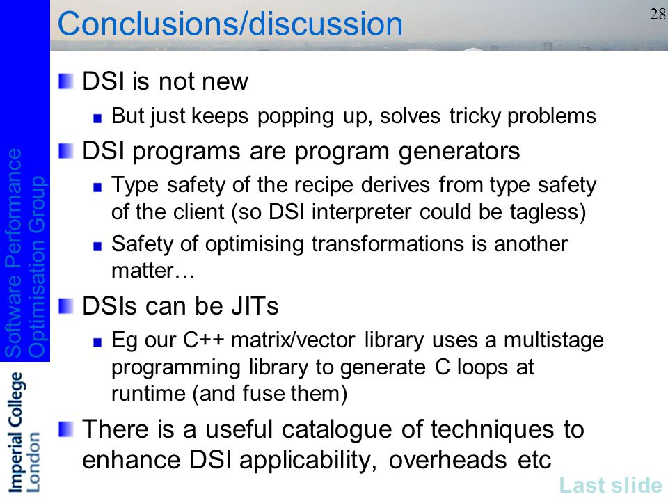 Software PerformanceOptimisation Group 28 Conclusions/discussion DSI is not new But just keeps popping up, solves tricky problems DSI programs are program generators Type safety of the recipe derives from type safety of the client (so DSI interpreter could be tagless) Safety of optimising transformations is another matter… DSIs can be JITs Eg our C++ matrix/vector library uses a multistage programming library to generate C loops at runtime (and fuse them) There is a useful catalogue of techniques to enhance DSI applicability, overheads etc Last slide