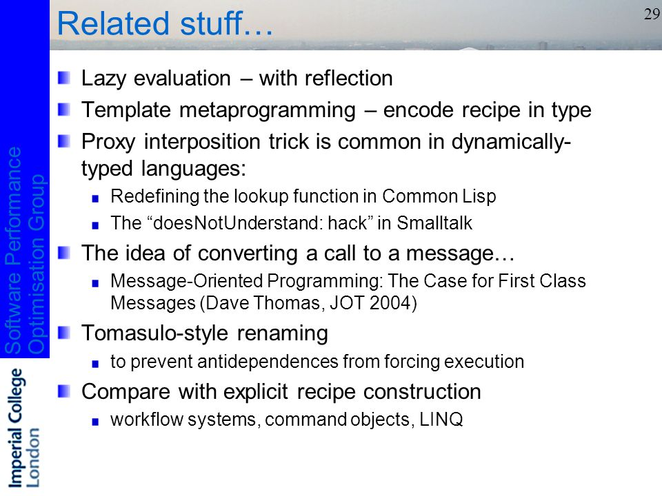 Software PerformanceOptimisation Group 29 Related stuff… Lazy evaluation – with reflection Template metaprogramming – encode recipe in type Proxy interposition trick is common in dynamically- typed languages: Redefining the lookup function in Common Lisp The doesNotUnderstand: hack in Smalltalk The idea of converting a call to a message… Message-Oriented Programming: The Case for First Class Messages (Dave Thomas, JOT 2004) Tomasulo-style renaming to prevent antidependences from forcing execution Compare with explicit recipe construction workflow systems, command objects, LINQ