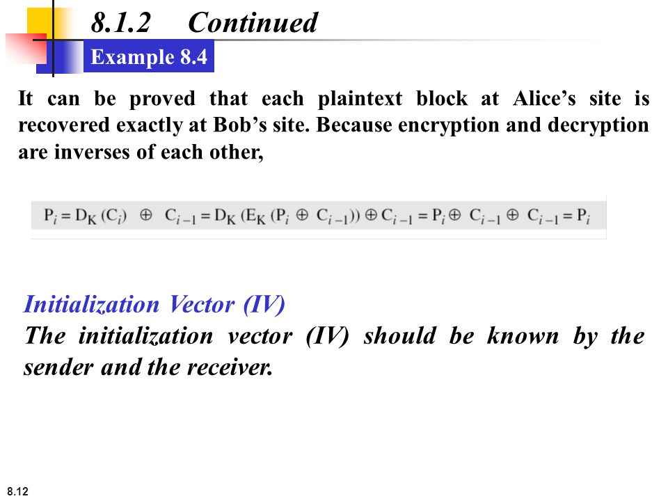 8.12 8.1.2 Continued It can be proved that each plaintext block at Alice's site is recovered exactly at Bob's site. Because encryption and decryption