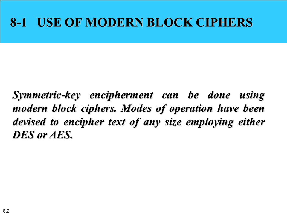 8.2 8-1 USE OF MODERN BLOCK CIPHERS Symmetric-key encipherment can be done using modern block ciphers. Modes of operation have been devised to enciphe