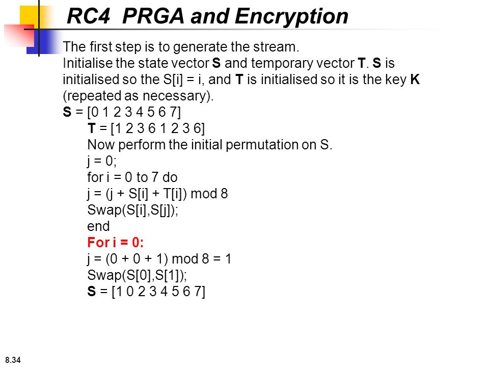 8.34 RC4 PRGA and Encryption The first step is to generate the stream. Initialise the state vector S and temporary vector T. S is initialised so the S