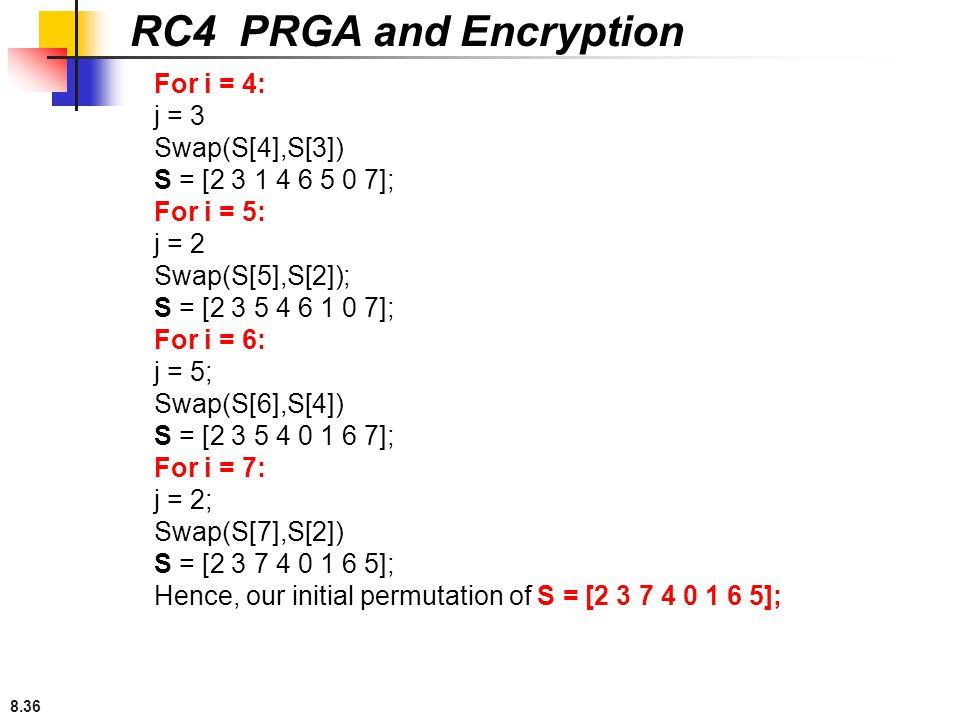 8.36 RC4 PRGA and Encryption For i = 4: j = 3 Swap(S[4],S[3]) S = [2 3 1 4 6 5 0 7]; For i = 5: j = 2 Swap(S[5],S[2]); S = [2 3 5 4 6 1 0 7]; For i =