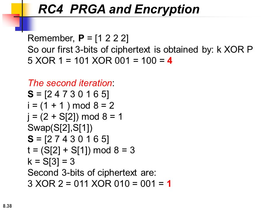 8.38 RC4 PRGA and Encryption Remember, P = [1 2 2 2] So our first 3-bits of ciphertext is obtained by: k XOR P 5 XOR 1 = 101 XOR 001 = 100 = 4 The sec