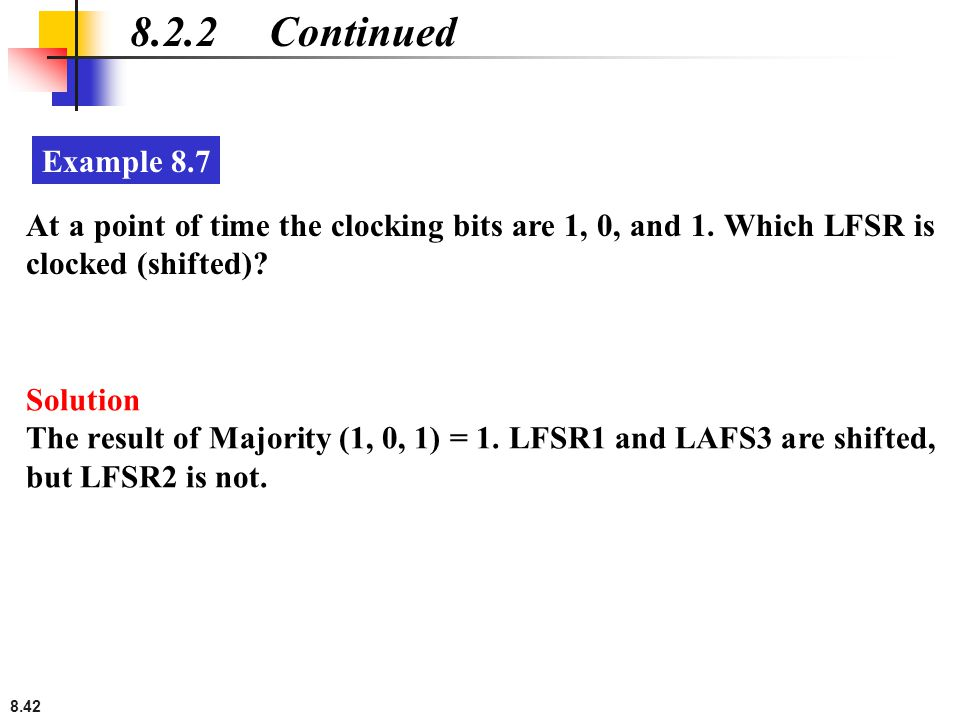 8.42 8.2.2 Continued At a point of time the clocking bits are 1, 0, and 1. Which LFSR is clocked (shifted)? Example 8.7 Solution The result of Majorit
