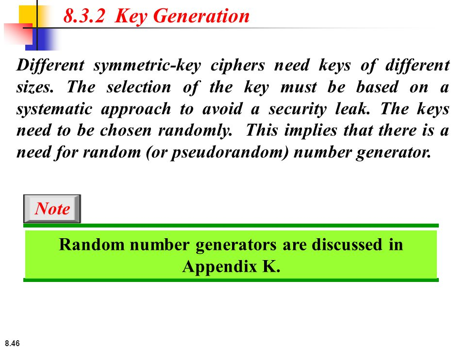 8.46 Different symmetric-key ciphers need keys of different sizes. The selection of the key must be based on a systematic approach to avoid a security