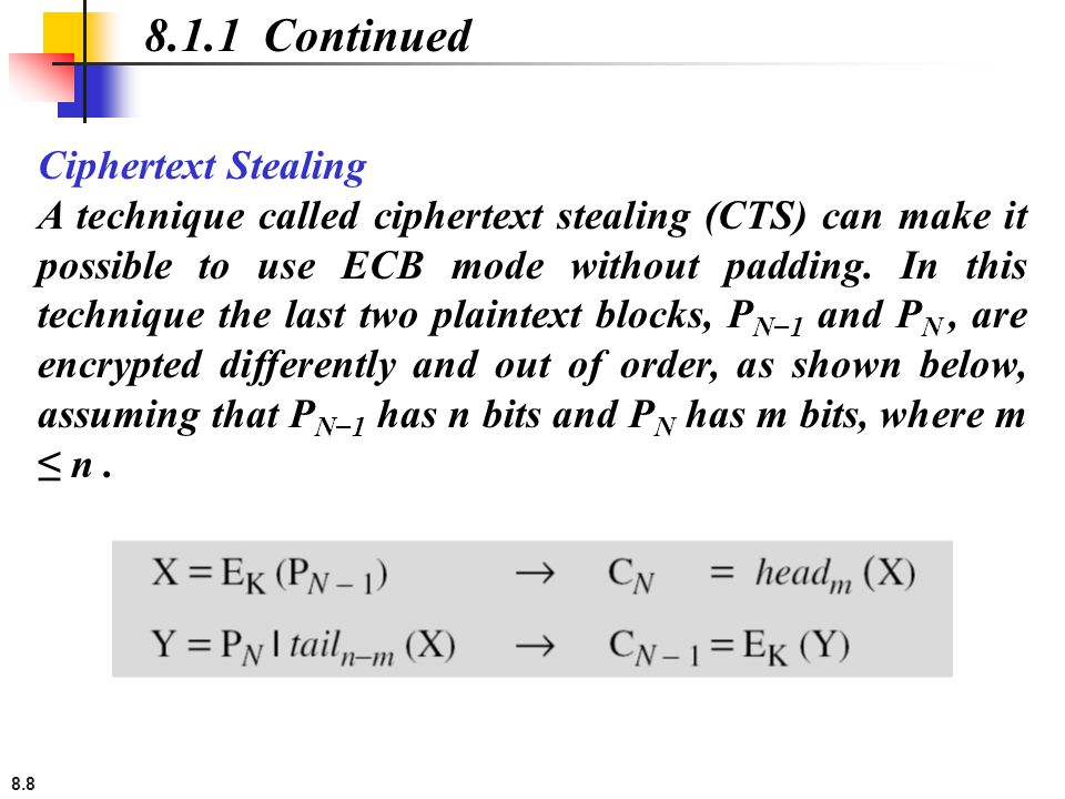 8.8 Ciphertext Stealing A technique called ciphertext stealing (CTS) can make it possible to use ECB mode without padding. In this technique the last