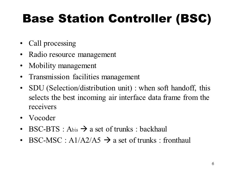6 Base Station Controller (BSC) Call processing Radio resource management Mobility management Transmission facilities management SDU (Selection/distribution unit) : when soft handoff, this selects the best incoming air interface data frame from the receivers Vocoder BSC-BTS : A bis  a set of trunks : backhaul BSC-MSC : A1/A2/A5  a set of trunks : fronthaul